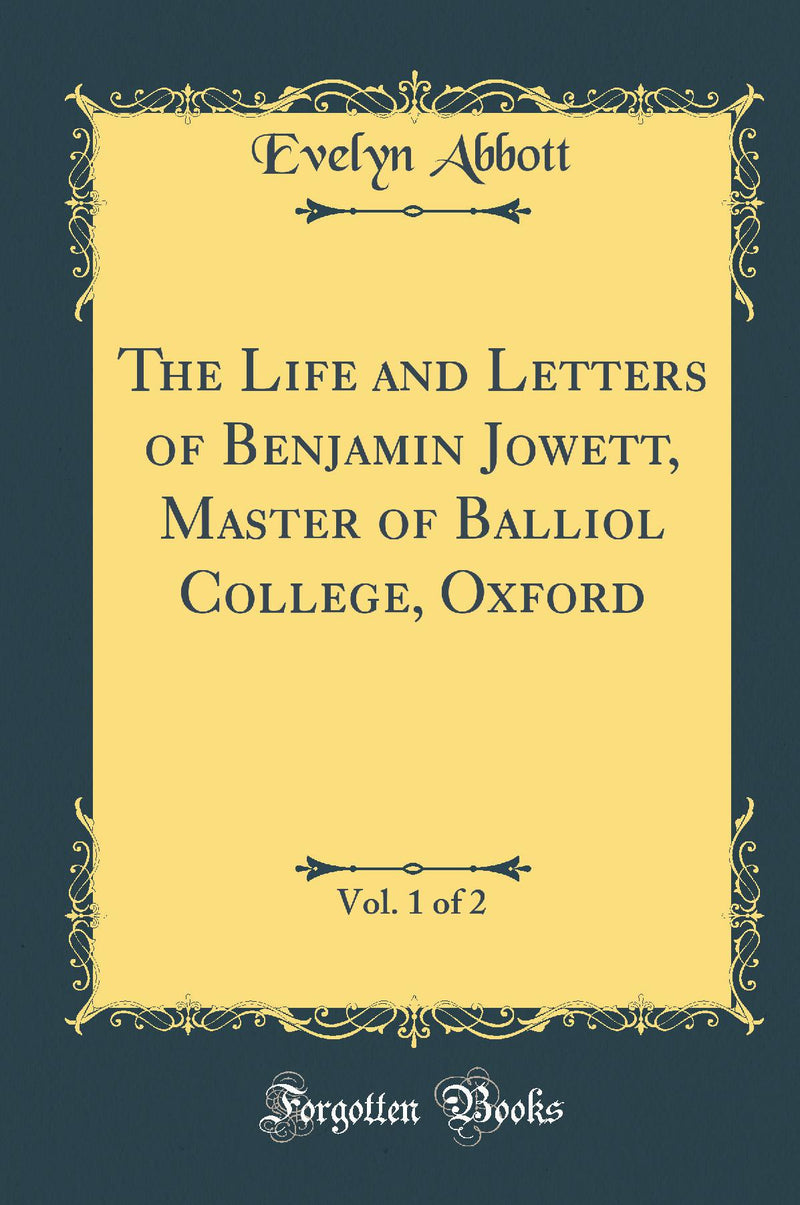 The Life and Letters of Benjamin Jowett, Master of Balliol College, Oxford, Vol. 1 of 2 (Classic Reprint)