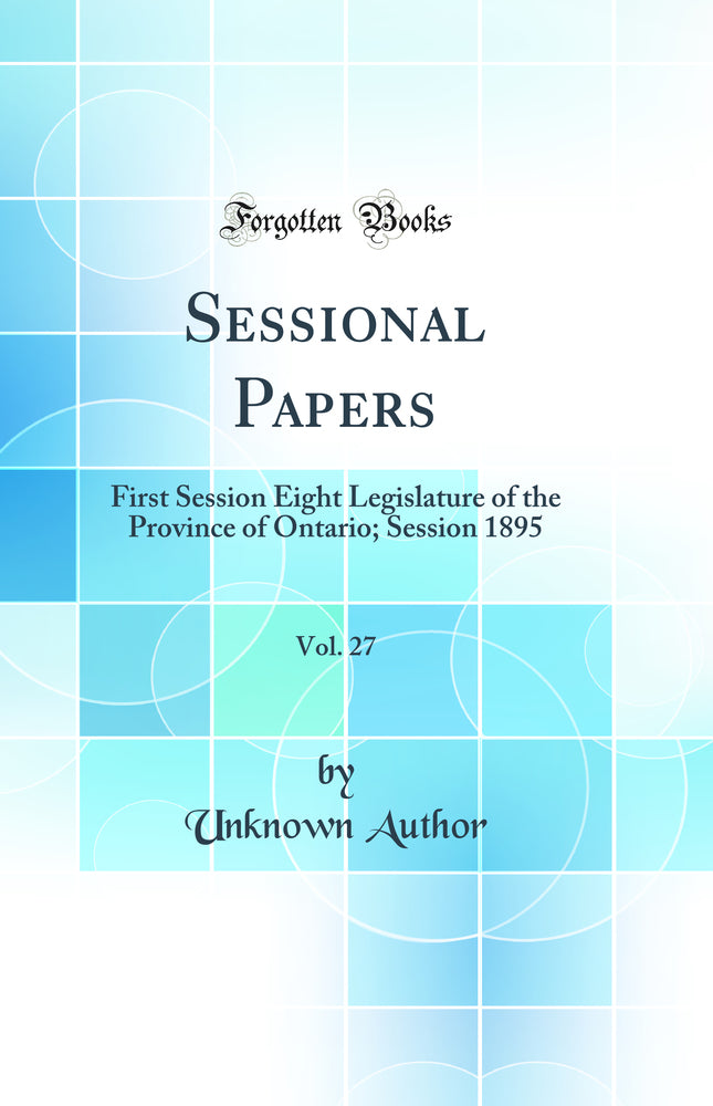 Sessional Papers, Vol. 27: First Session Eight Legislature of the Province of Ontario; Session 1895 (Classic Reprint)