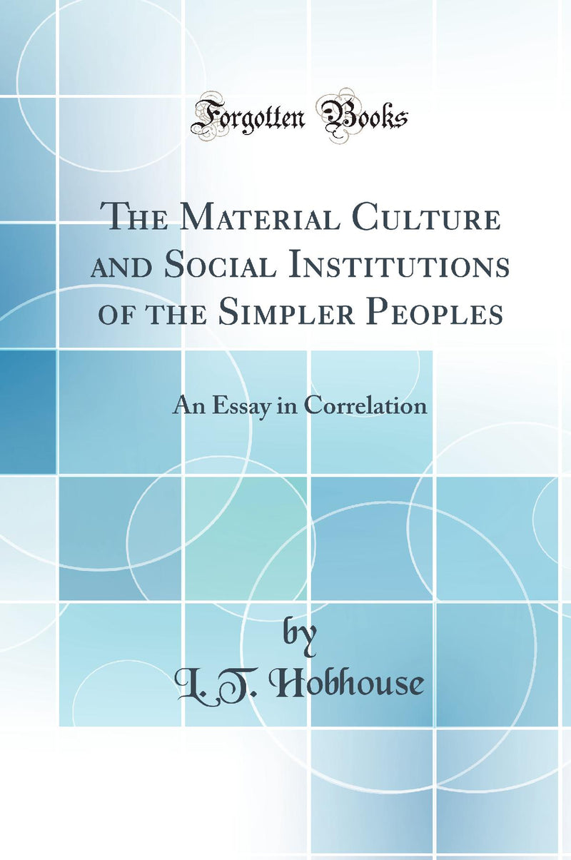 The Material Culture and Social Institutions of the Simpler Peoples: An Essay in Correlation (Classic Reprint)