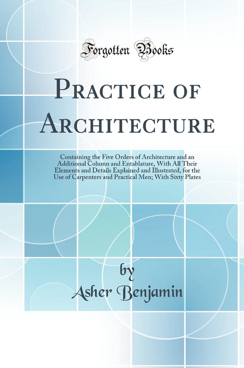 Practice of Architecture: Containing the Five Orders of Architecture and an Additional Column and Entablature, With All Their Elements and Details Explained and Illustrated, for the Use of Carpenters and Practical Men; With Sixty Plates (Classic Repr