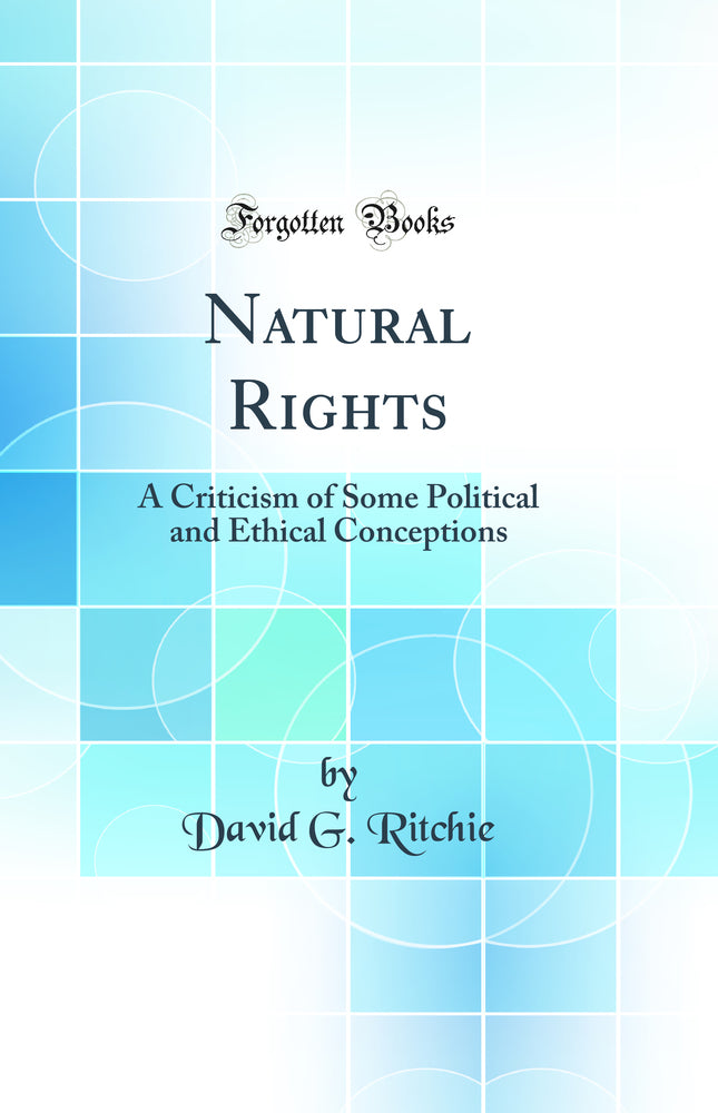 Natural Rights: A Criticism of Some Political and Ethical Conceptions (Classic Reprint)
