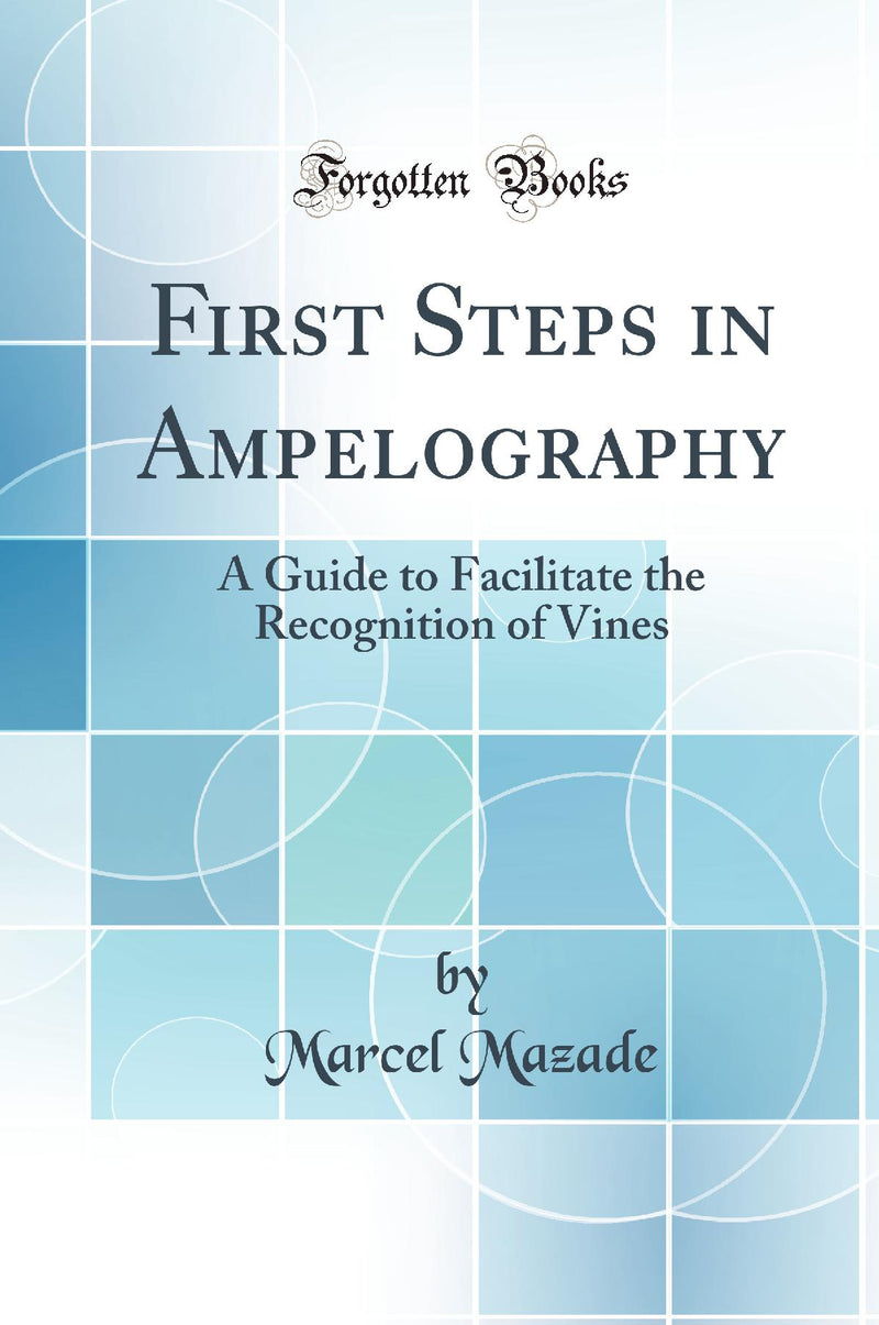 First Steps in Ampelography: A Guide to Facilitate the Recognition of Vines (Classic Reprint)