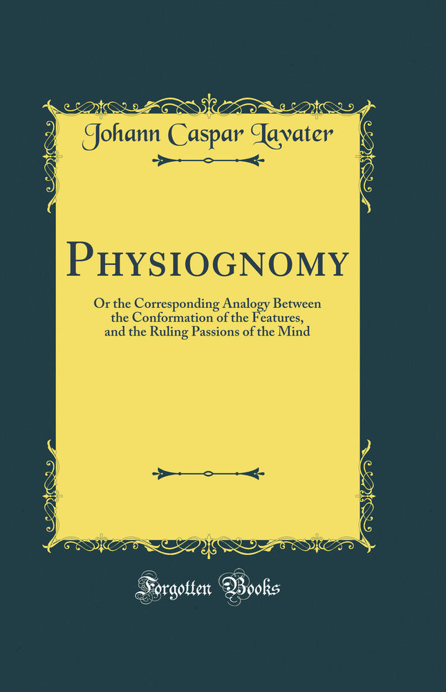 Physiognomy: Or the Corresponding Analogy Between the Conformation of the Features, and the Ruling Passions of the Mind (Classic Reprint)