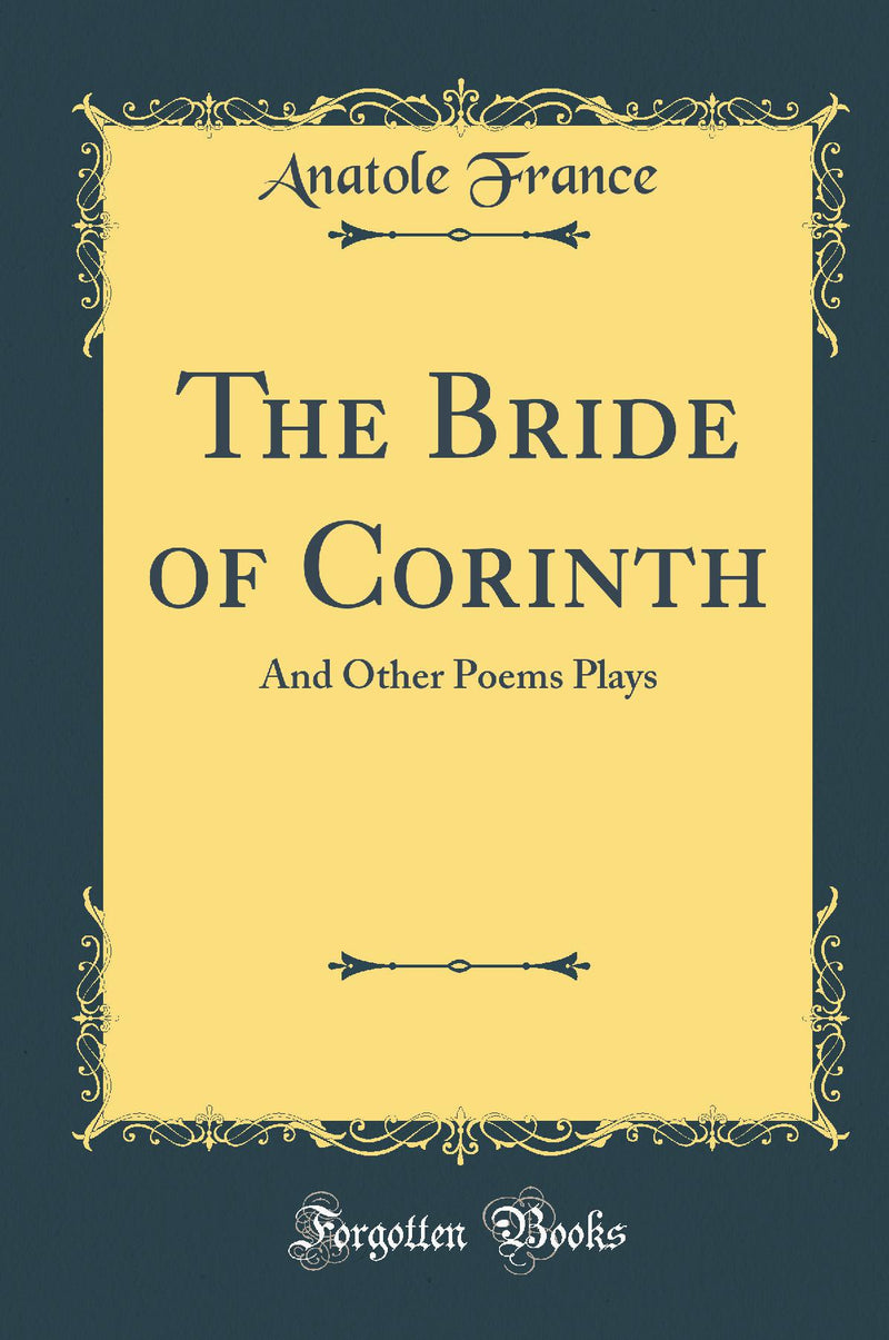 The Bride of Corinth: And Other Poems Plays (Classic Reprint)