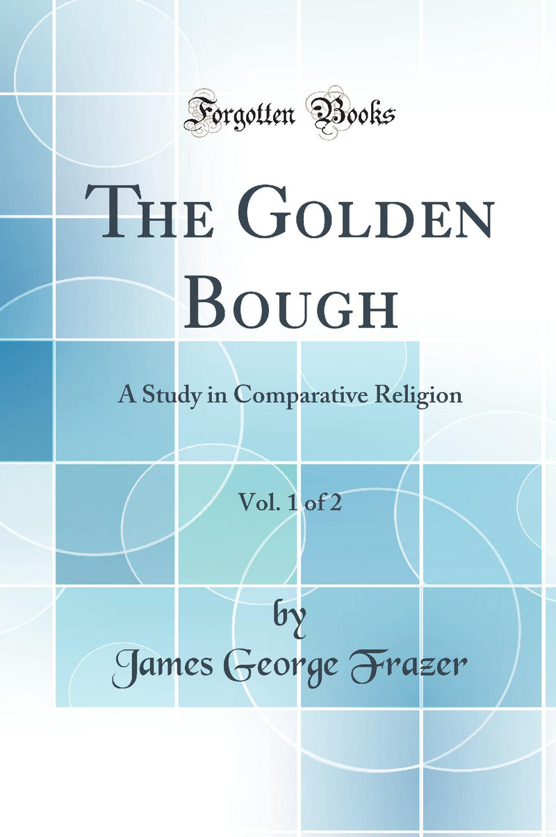 The Golden Bough, Vol. 1 of 2: A Study in Comparative Religion (Classic Reprint)