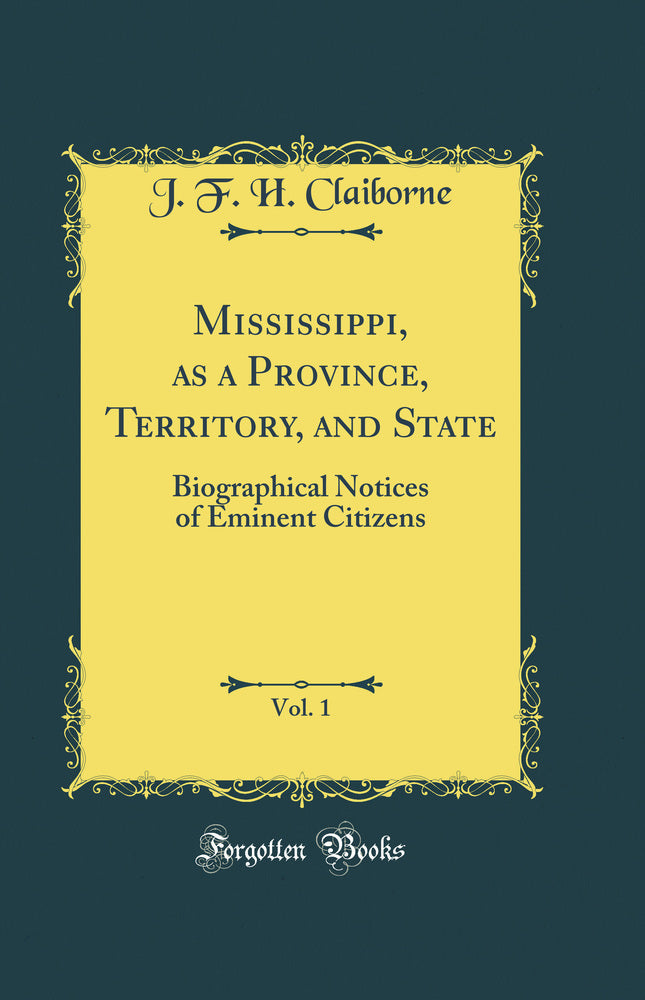 Mississippi, as a Province, Territory, and State, Vol. 1: Biographical Notices of Eminent Citizens (Classic Reprint)