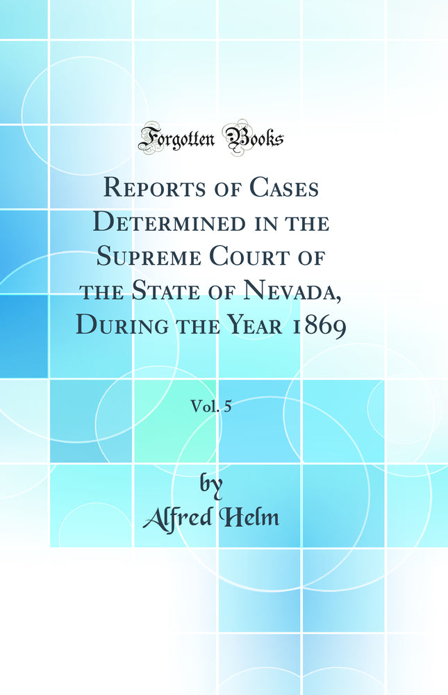 Reports of Cases Determined in the Supreme Court of the State of Nevada, During the Year 1869, Vol. 5 (Classic Reprint)