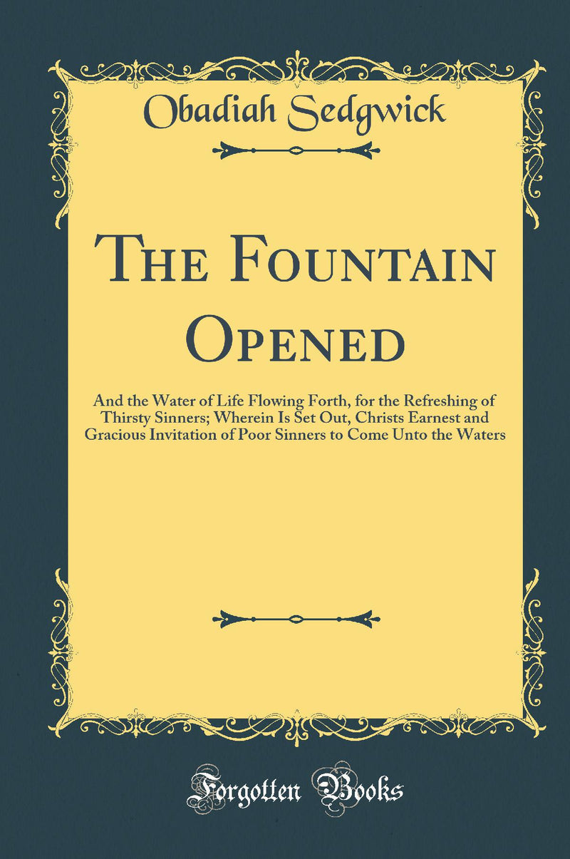 The Fountain Opened: And the Water of Life Flowing Forth, for the Refreshing of Thirsty Sinners; Wherein Is Set Out, Christs Earnest and Gracious Invitation of Poor Sinners to Come Unto the Waters (Classic Reprint)