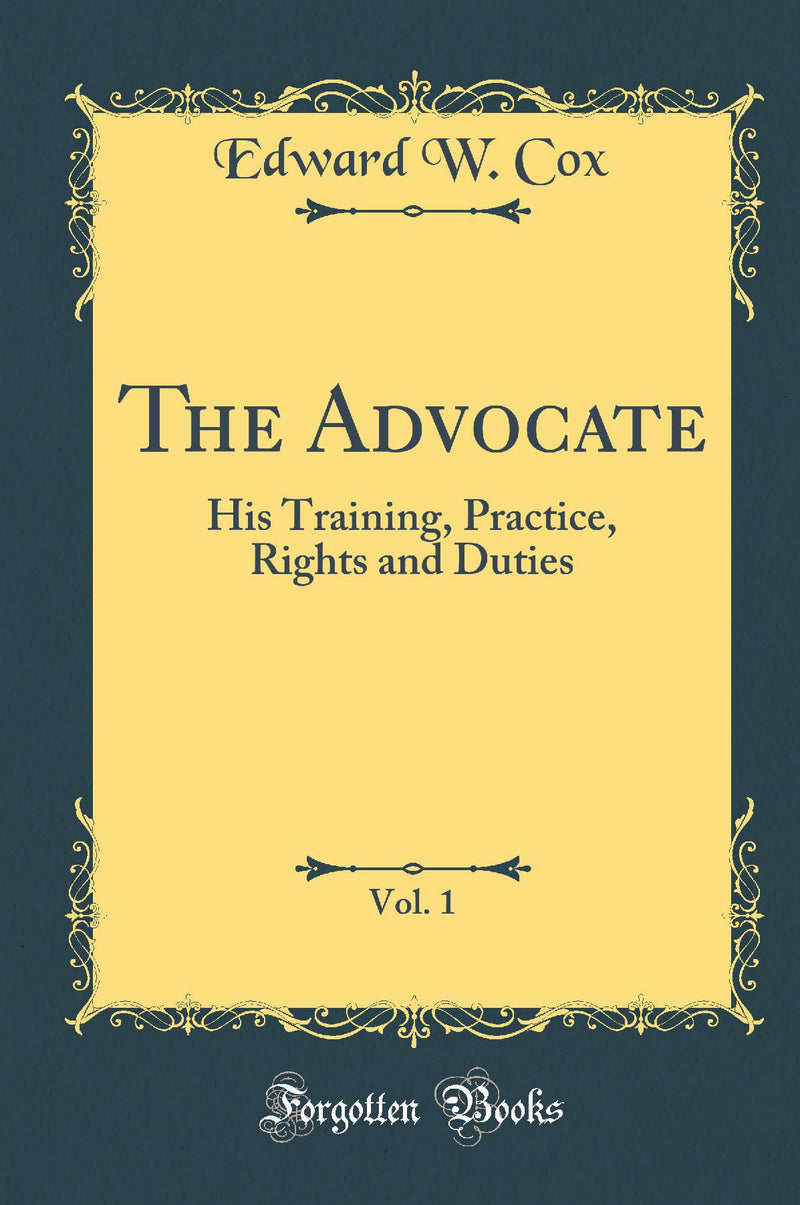 The Advocate, Vol. 1: His Training, Practice, Rights and Duties (Classic Reprint)
