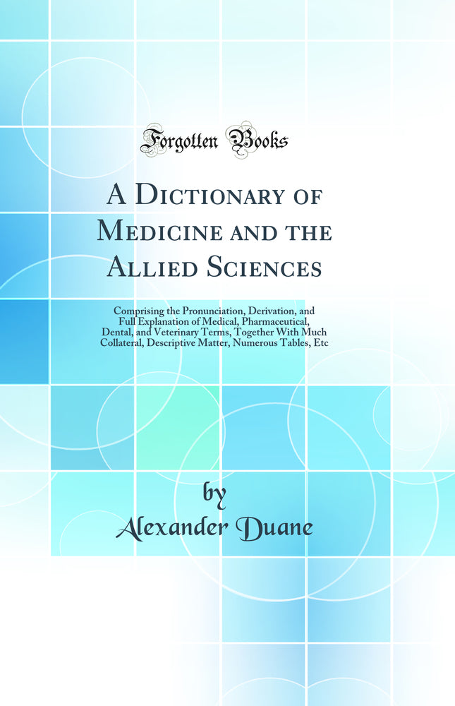 A Dictionary of Medicine and the Allied Sciences: Comprising the Pronunciation, Derivation, and Full Explanation of Medical, Pharmaceutical, Dental, and Veterinary Terms, Together With Much Collateral, Descriptive Matter, Numerous Tables, Etc