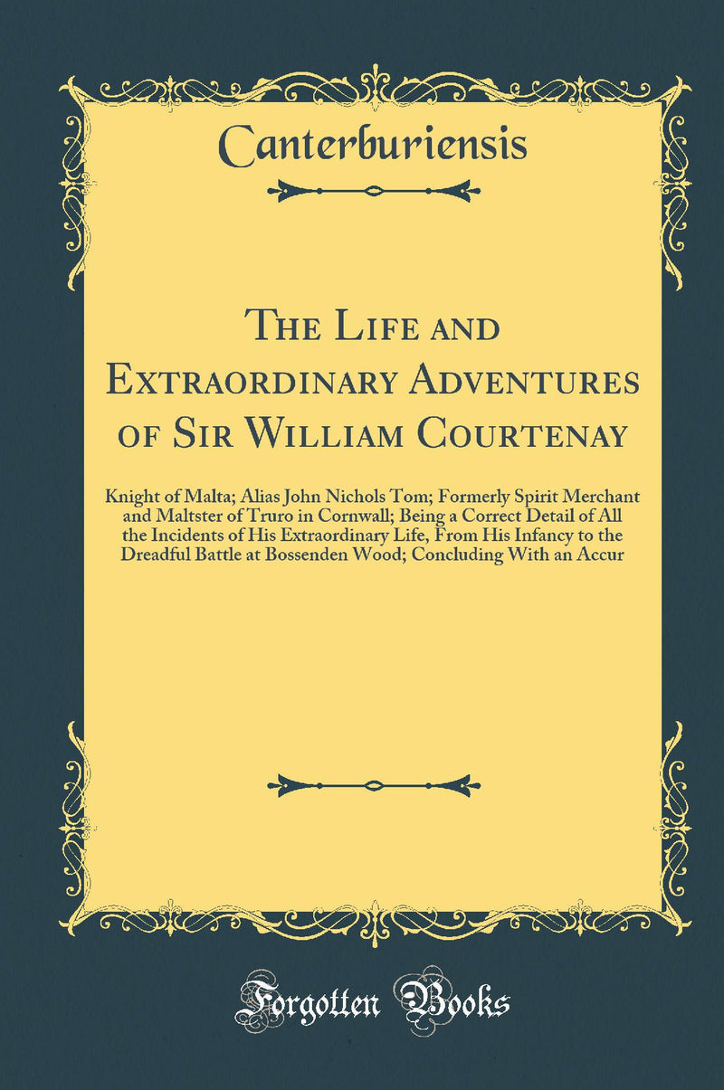The Life and Extraordinary Adventures of Sir William Courtenay: Knight of Malta; Alias John Nichols Tom; Formerly Spirit Merchant and Maltster of Truro in Cornwall; Being a Correct Detail of All the Incidents of His Extraordinary Life, From His Infan