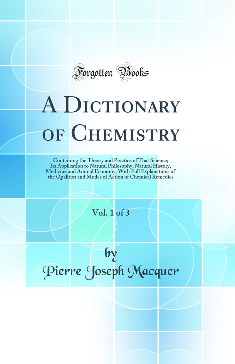 A Dictionary of Chemistry, Vol. 1 of 3: Containing the Theory and Practice of That Science; Its Application to Natural Philosophy, Natural History, Medicine and Animal Economy; With Full Explanations of the Qualities and Modes of Action of Chemical Remedi