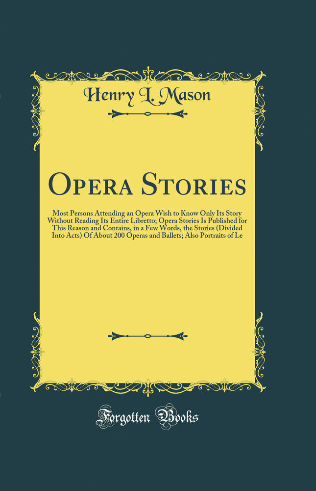 Opera Stories: Most Persons Attending an Opera Wish to Know Only Its Story Without Reading Its Entire Libretto; Opera Stories Is Published for This Reason and Contains, in a Few Words, the Stories (Divided Into Acts) Of About 200 Operas and Ballets;