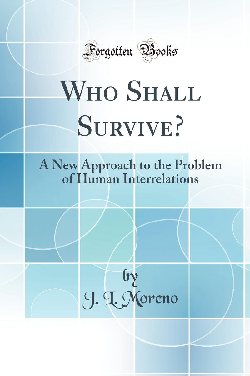 Who Shall Survive?: A New Approach to the Problem of Human Interrelations (Classic Reprint)