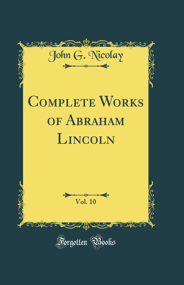 Complete Works of Abraham Lincoln, Vol. 10 (Classic Reprint)