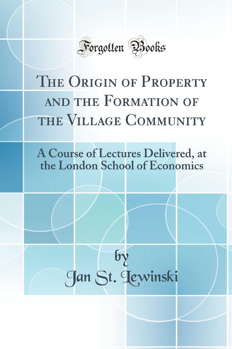 The Origin of Property and the Formation of the Village Community: A Course of Lectures Delivered, at the London School of Economics (Classic Reprint)