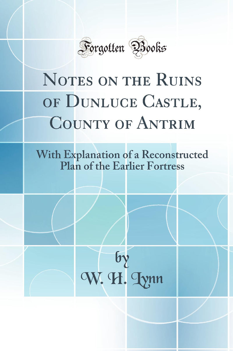 Notes on the Ruins of Dunluce Castle, County of Antrim: With Explanation of a Reconstructed Plan of the Earlier Fortress (Classic Reprint)
