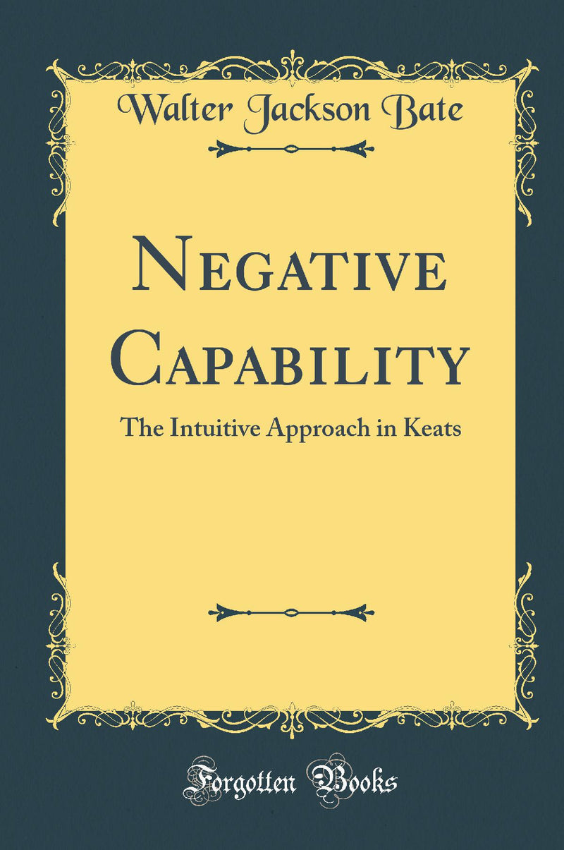 Negative Capability: The Intuitive Approach in Keats (Classic Reprint)