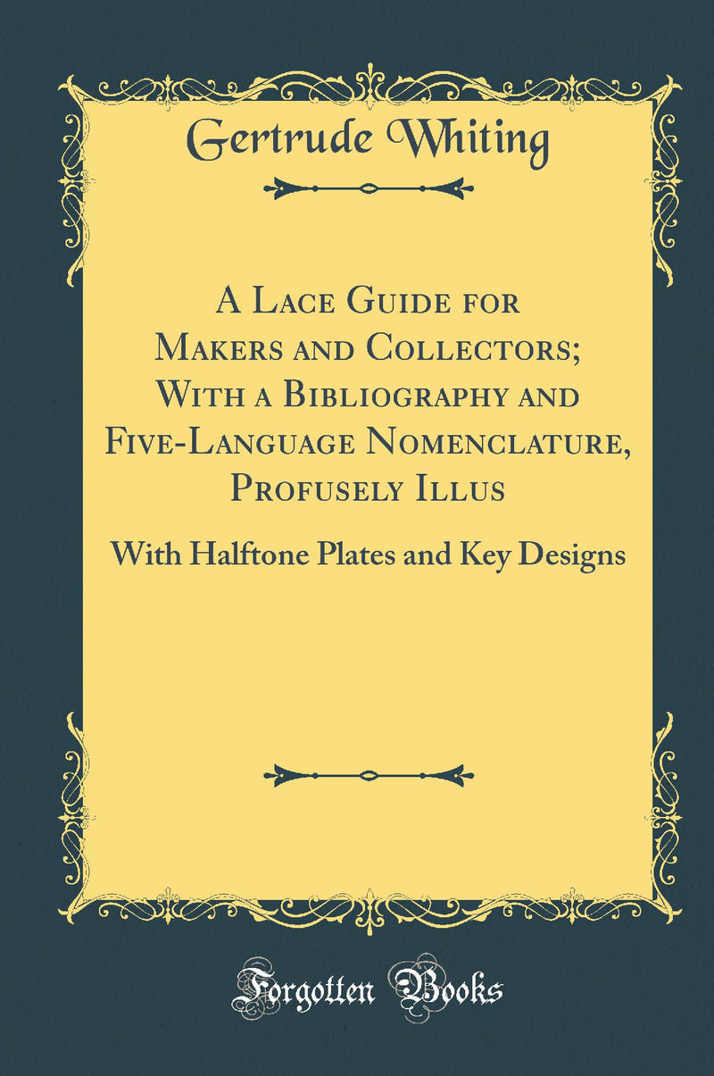 A Lace Guide for Makers and Collectors; With a Bibliography and Five-Language Nomenclature, Profusely Illus: With Halftone Plates and Key Designs (Classic Reprint)