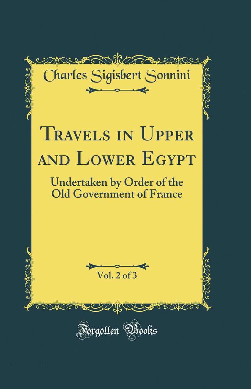 Travels in Upper and Lower Egypt, Vol. 2 of 3: Undertaken by Order of the Old Government of France (Classic Reprint)