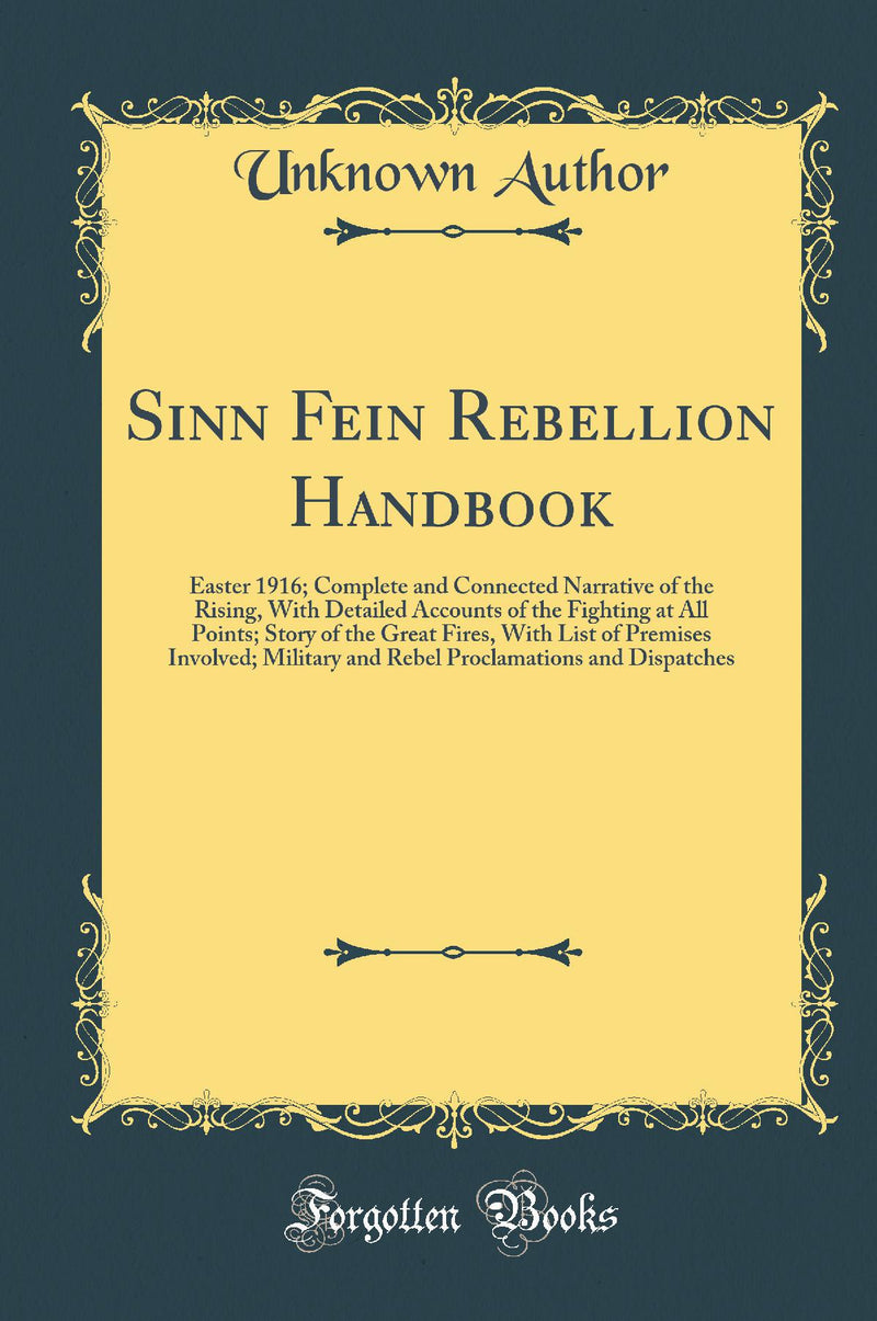 Sinn Fein Rebellion Handbook: Easter 1916; Complete and Connected Narrative of the Rising, With Detailed Accounts of the Fighting at All Points; Story of the Great Fires, With List of Premises Involved; Military and Rebel Proclamations and Dispatches