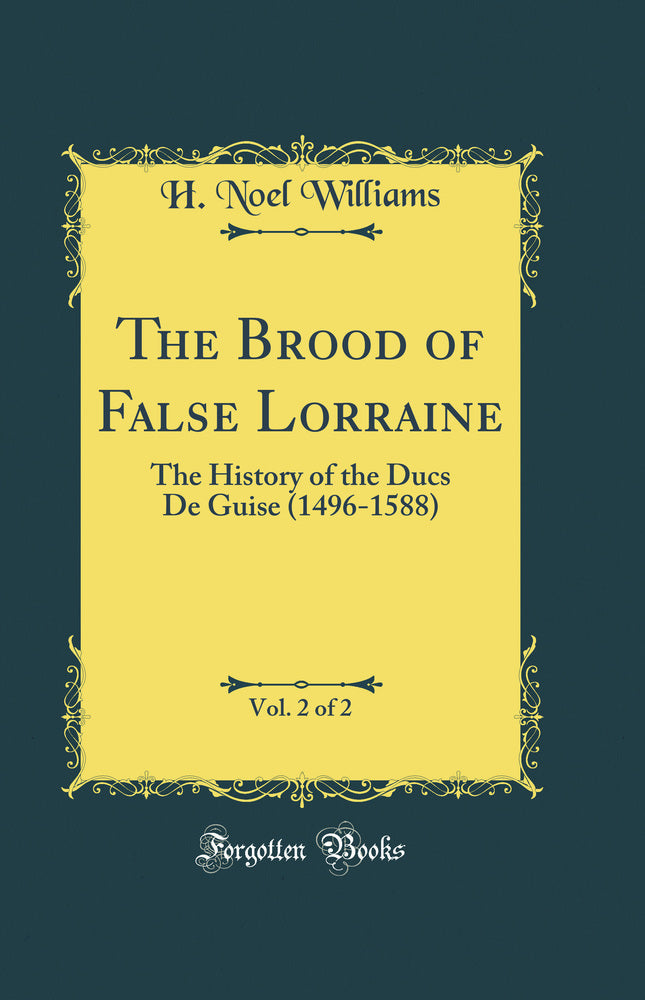The Brood of False Lorraine, Vol. 2 of 2: The History of the Ducs De Guise (1496-1588) (Classic Reprint)