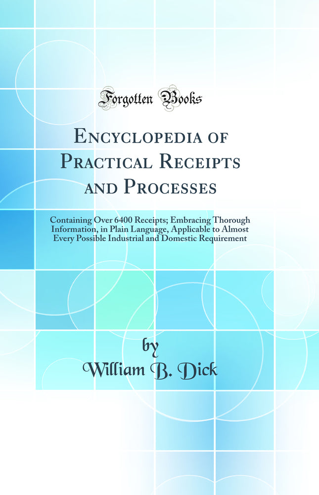 Encyclopedia of Practical Receipts and Processes: Containing Over 6400 Receipts; Embracing Thorough Information, in Plain Language, Applicable to Almost Every Possible Industrial and Domestic Requirement (Classic Reprint)