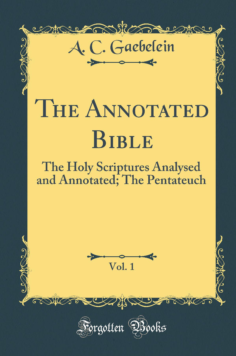 The Annotated Bible, Vol. 1: The Holy Scriptures Analysed and Annotated; The Pentateuch (Classic Reprint)