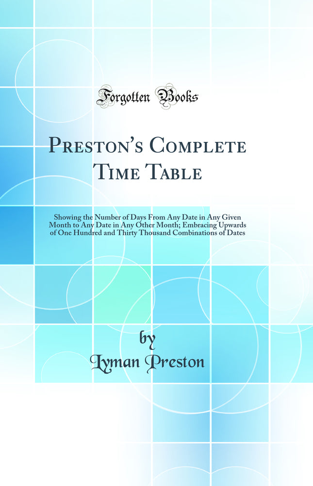 Preston's Complete Time Table: Showing the Number of Days From Any Date in Any Given Month to Any Date in Any Other Month; Embracing Upwards of One Hundred and Thirty Thousand Combinations of Dates (Classic Reprint)