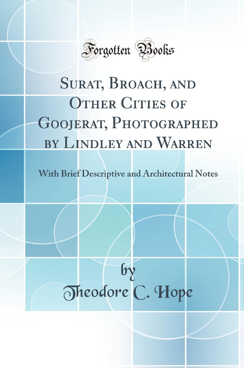 Surat, Broach, and Other Cities of Goojerat, Photographed by Lindley and Warren: With Brief Descriptive and Architectural Notes (Classic Reprint)