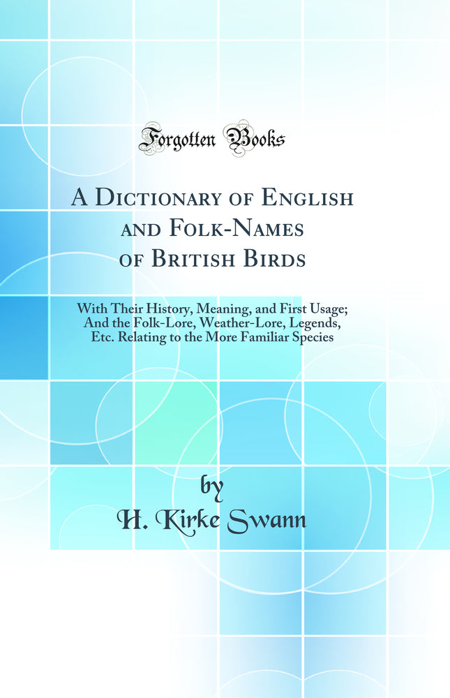 A Dictionary of English and Folk-Names of British Birds: With Their History, Meaning, and First Usage; And the Folk-Lore, Weather-Lore, Legends, Etc. Relating to the More Familiar Species (Classic Reprint)