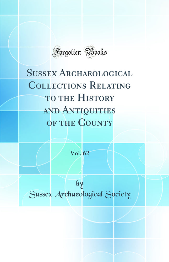 Sussex Archaeological Collections Relating to the History and Antiquities of the County, Vol. 62 (Classic Reprint)