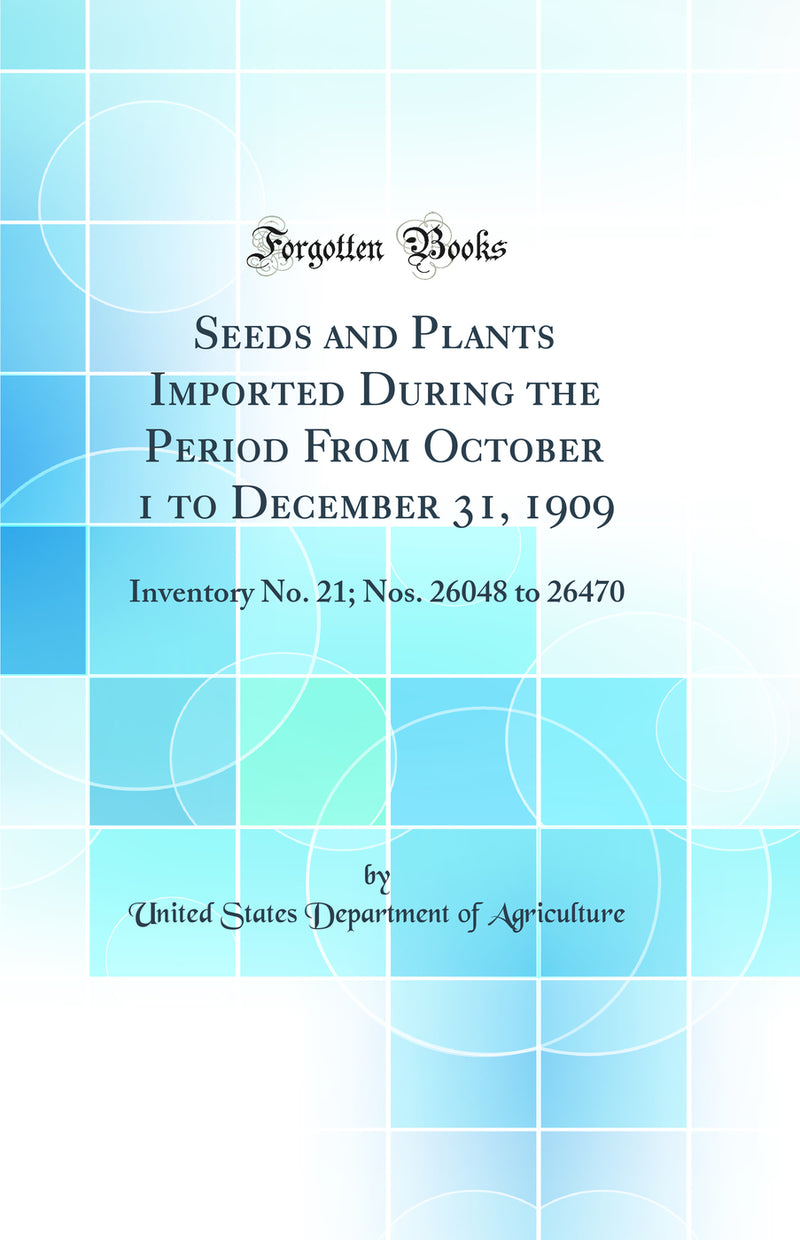 Seeds and Plants Imported During the Period From October 1 to December 31, 1909: Inventory No. 21; Nos. 26048 to 26470 (Classic Reprint)