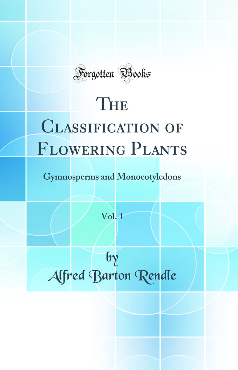 The Classification of Flowering Plants, Vol. 1: Gymnosperms and Monocotyledons (Classic Reprint)