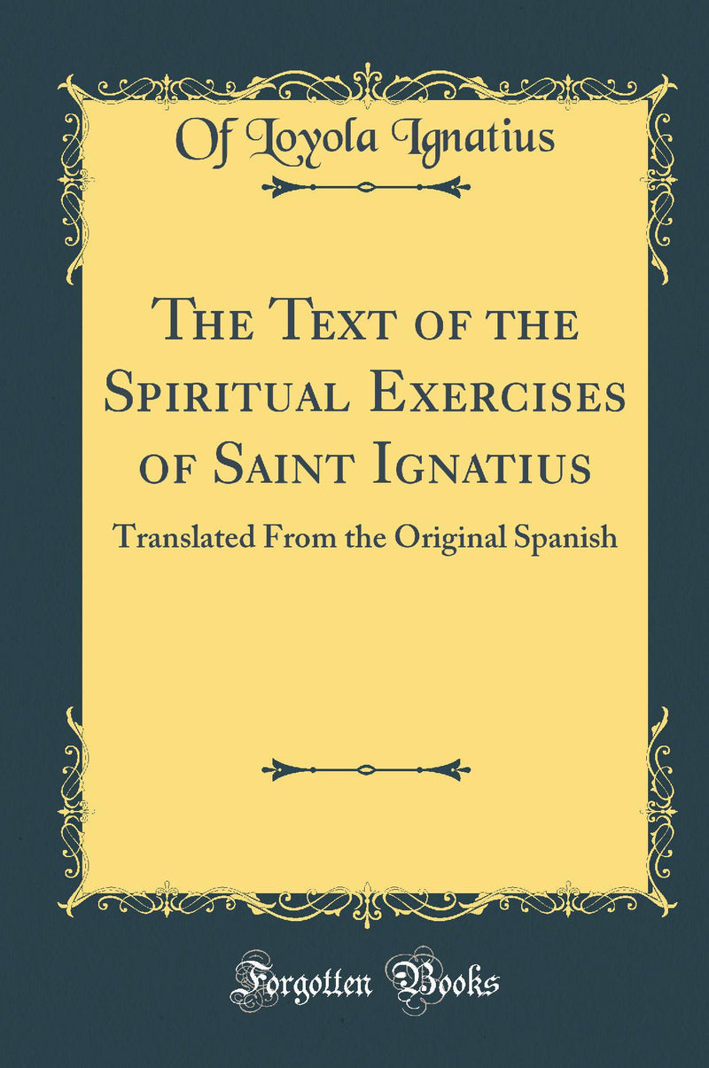 The Text of the Spiritual Exercises of Saint Ignatius: Translated From the Original Spanish (Classic Reprint)