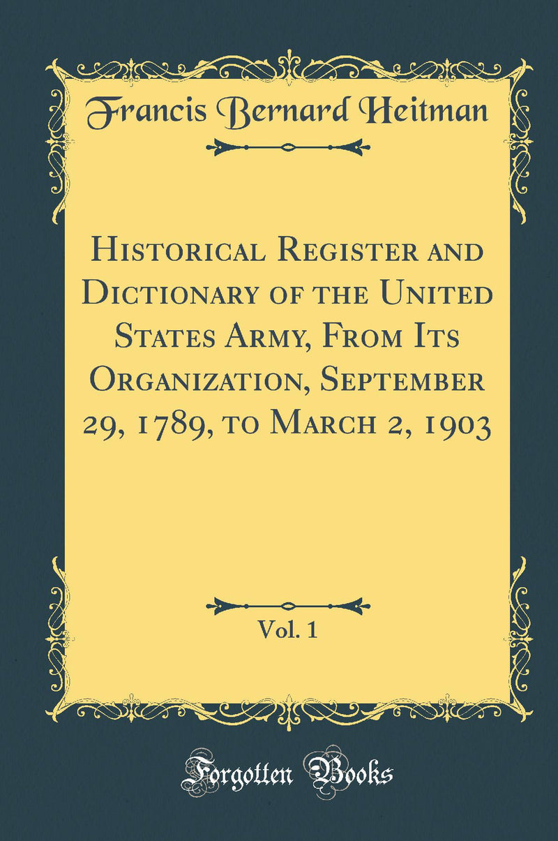 Historical Register and Dictionary of the United States Army, From Its Organization, September 29, 1789, to March 2, 1903, Vol. 1 (Classic Reprint)
