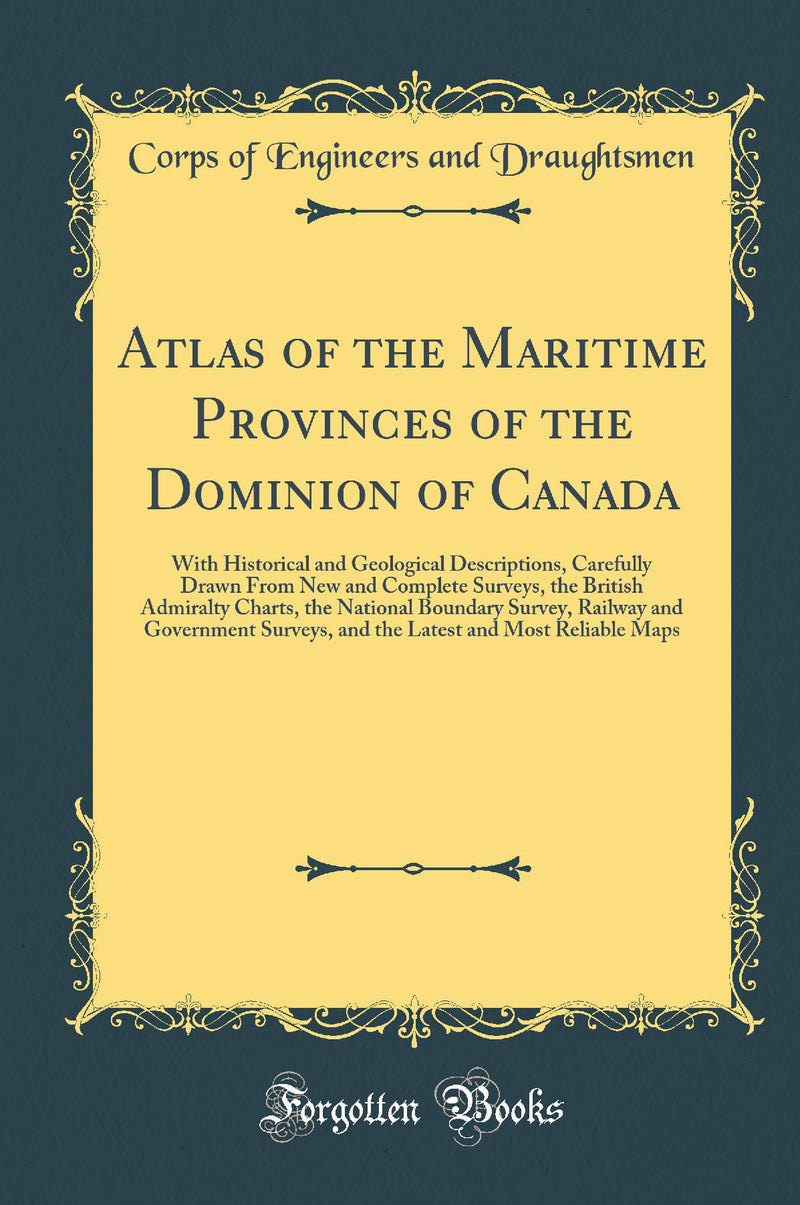 Atlas of the Maritime Provinces of the Dominion of Canada: With Historical and Geological Descriptions, Carefully Drawn From New and Complete Surveys, the British Admiralty Charts, the National Boundary Survey, Railway and Government Surveys, and the