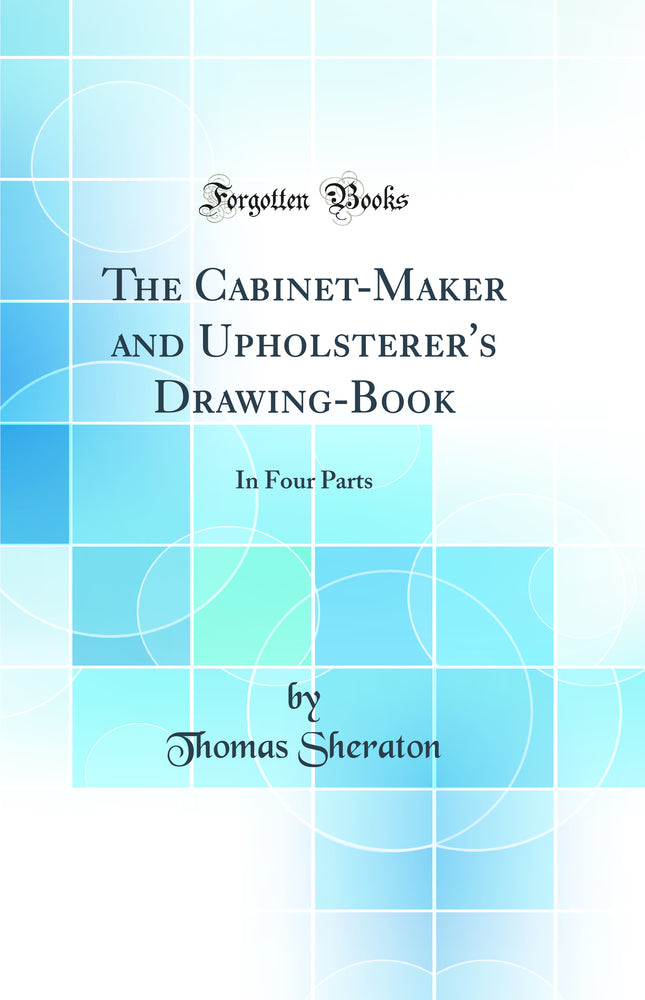 The Cabinet-Maker and Upholsterer's Drawing-Book: In Four Parts (Classic Reprint)