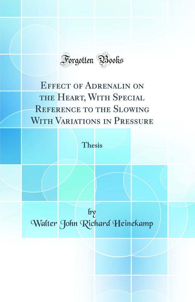 Effect of Adrenalin on the Heart, With Special Reference to the Slowing With Variations in Pressure: Thesis (Classic Reprint)