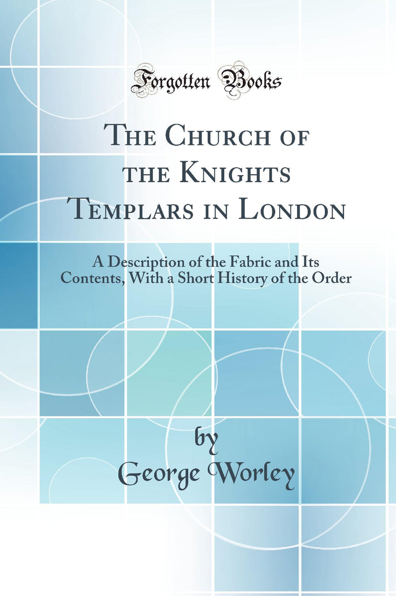The Church of the Knights Templars in London: A Description of the Fabric and Its Contents, With a Short History of the Order (Classic Reprint)