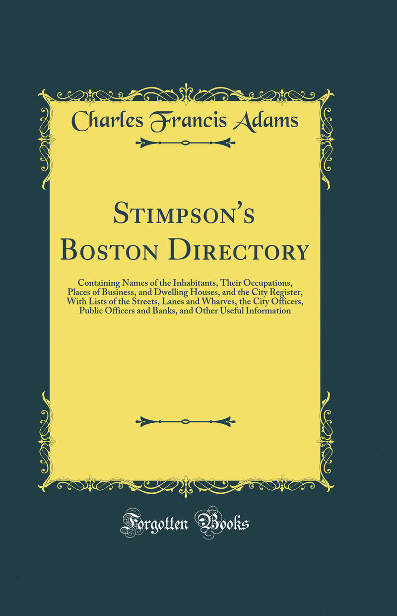 Stimpson's Boston Directory: Containing Names of the Inhabitants, Their Occupations, Places of Business, and Dwelling Houses, and the City Register, With Lists of the Streets, Lanes and Wharves, the City Officers, Public Officers and Banks, and Other Usef