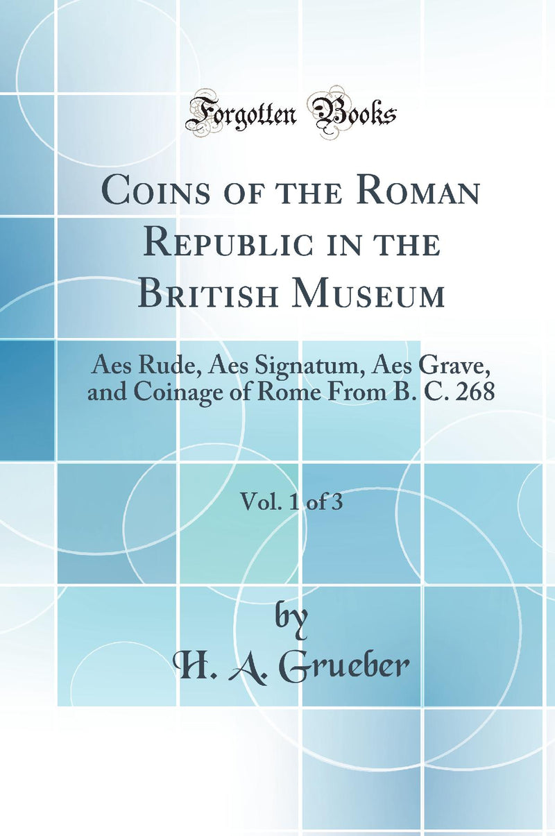 Coins of the Roman Republic in the British Museum, Vol. 1 of 3: Aes Rude, Aes Signatum, Aes Grave, and Coinage of Rome From B. C. 268 (Classic Reprint)