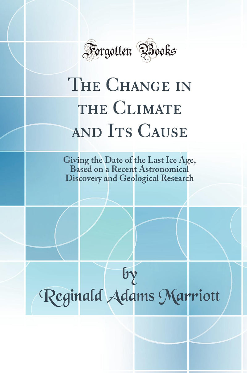 The Change in the Climate and Its Cause: Giving the Date of the Last Ice Age, Based on a Recent Astronomical Discovery and Geological Research (Classic Reprint)