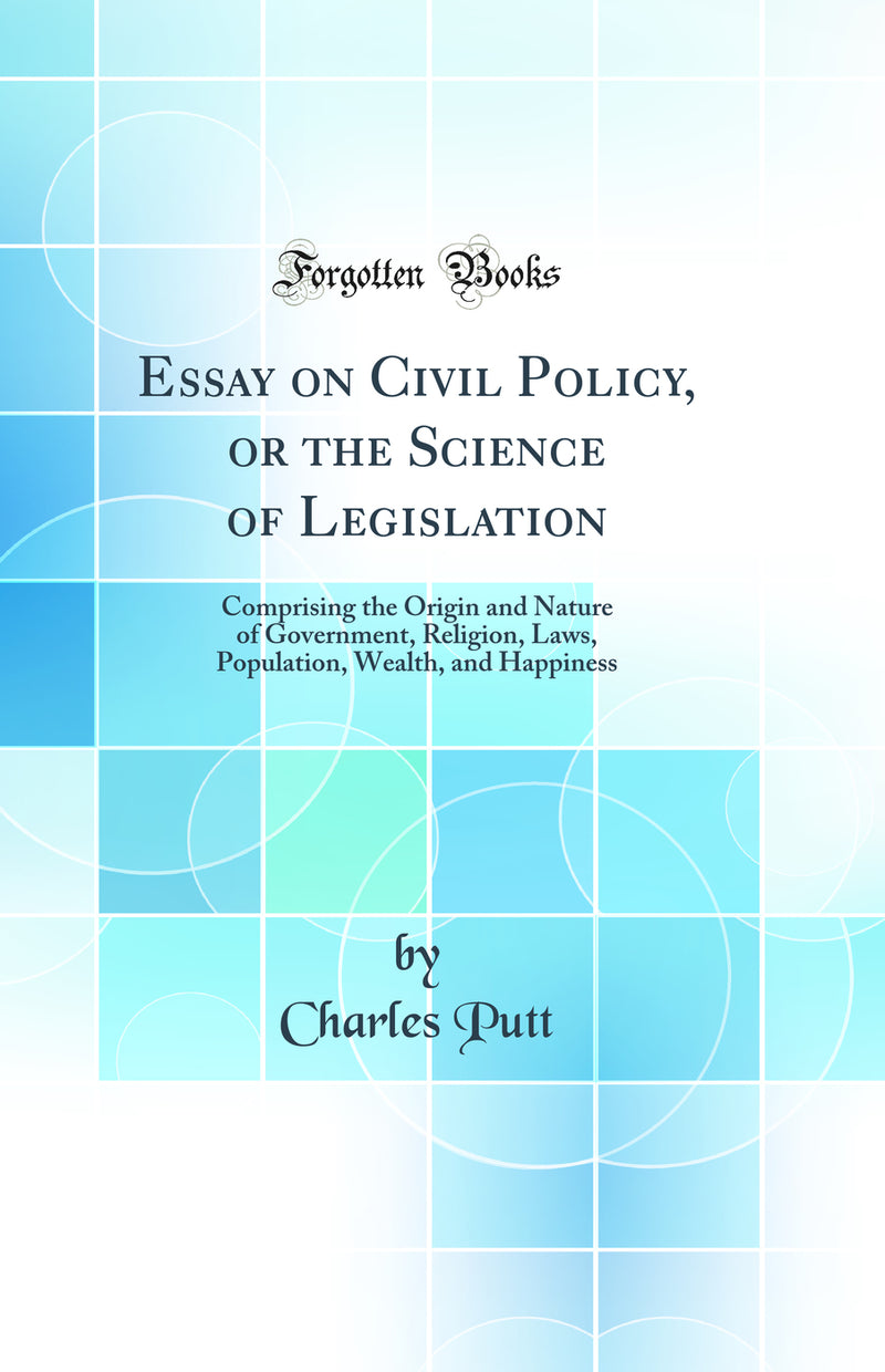 Essay on Civil Policy, or the Science of Legislation: Comprising the Origin and Nature of Government, Religion, Laws, Population, Wealth, and Happiness (Classic Reprint)