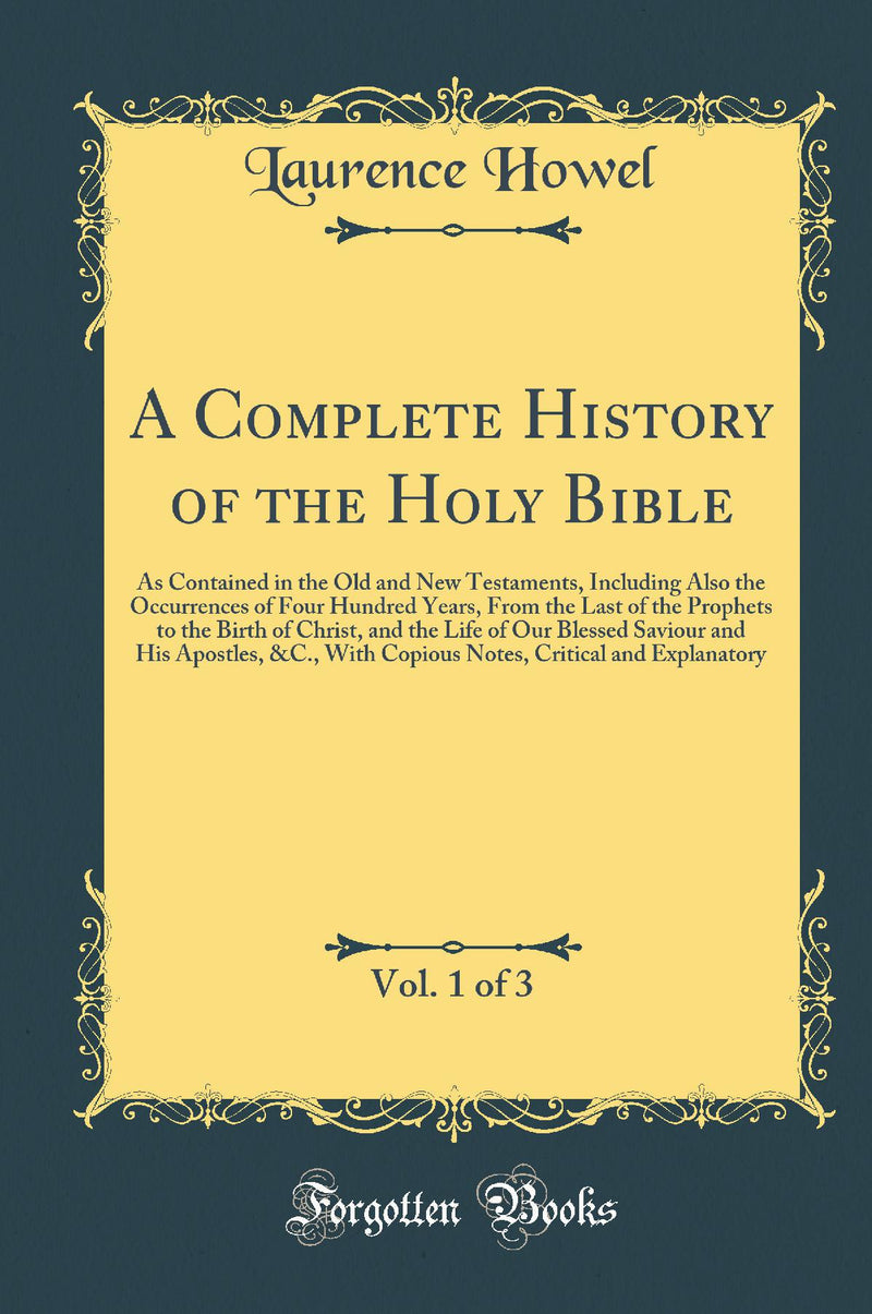 A Complete History of the Holy Bible, Vol. 1 of 3: As Contained in the Old and New Testaments, Including Also the Occurrences of Four Hundred Years, From the Last of the Prophets to the Birth of Christ, and the Life of Our Blessed Saviour and His Apo