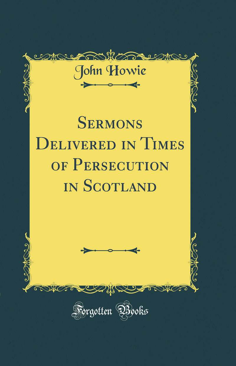 Sermons Delivered in Times of Persecution in Scotland (Classic Reprint)