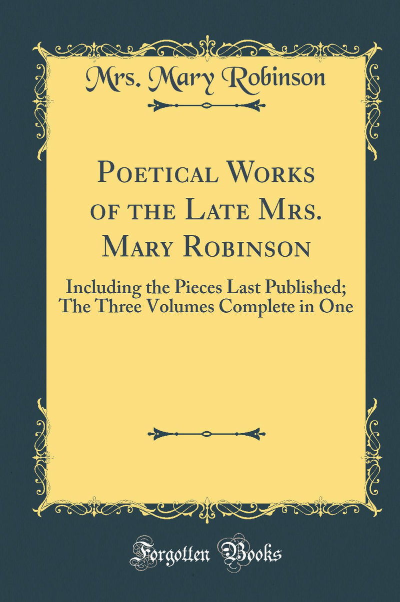 Poetical Works of the Late Mrs. Mary Robinson: Including the Pieces Last Published; The Three Volumes Complete in One (Classic Reprint)
