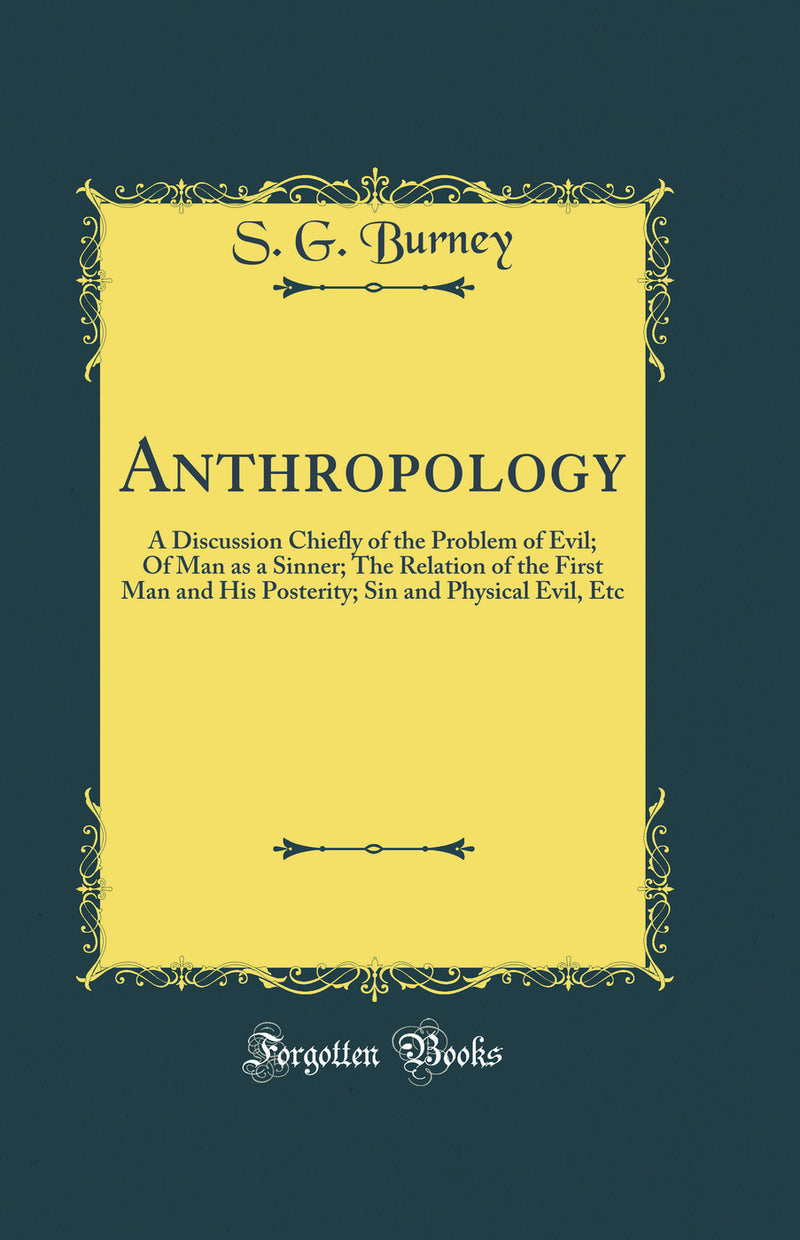 Anthropology: A Discussion Chiefly of the Problem of Evil; Of Man as a Sinner; The Relation of the First Man and His Posterity; Sin and Physical Evil, Etc (Classic Reprint)