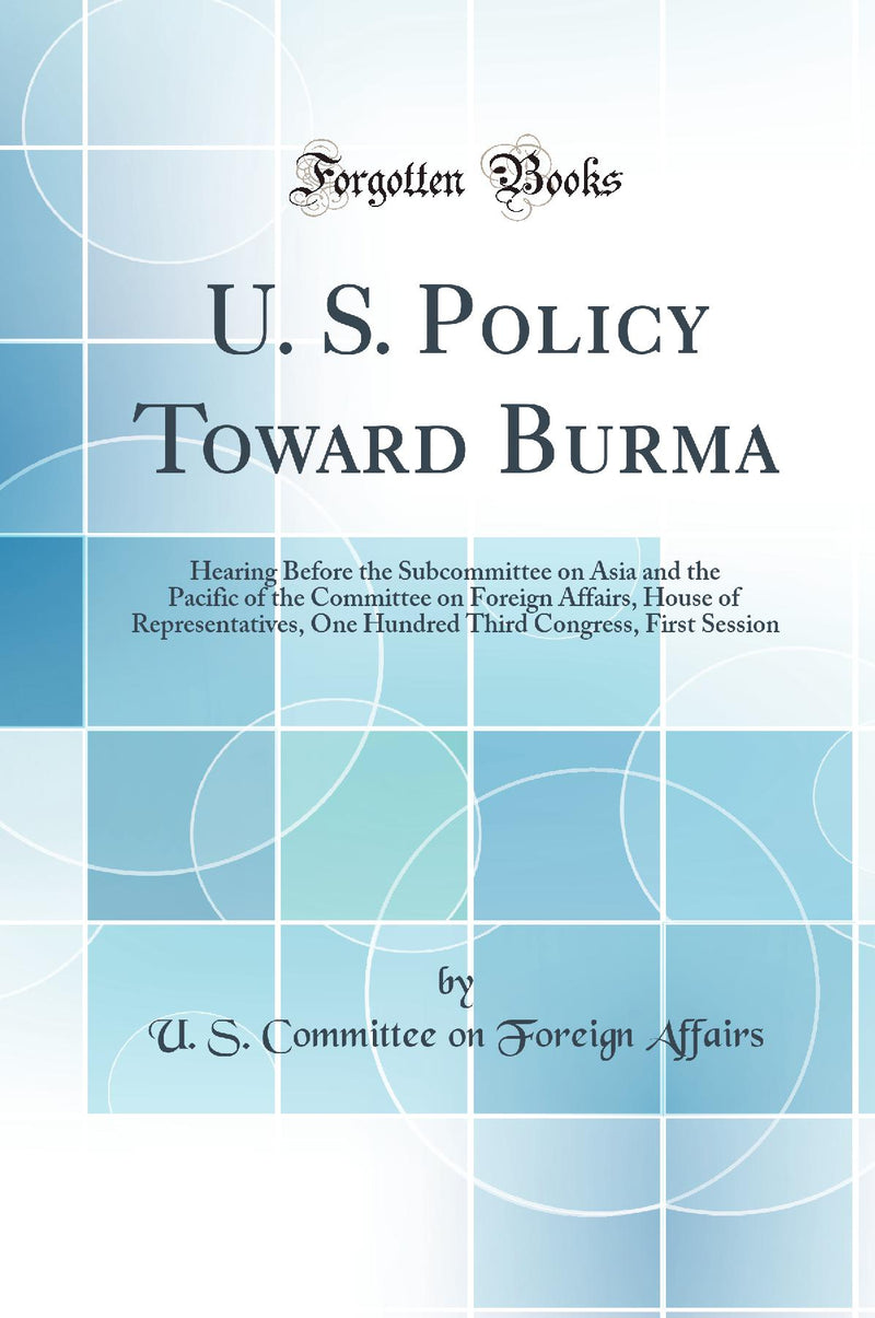 U. S. Policy Toward Burma: Hearing Before the Subcommittee on Asia and the Pacific of the Committee on Foreign Affairs, House of Representatives, One Hundred Third Congress, First Session (Classic Reprint)