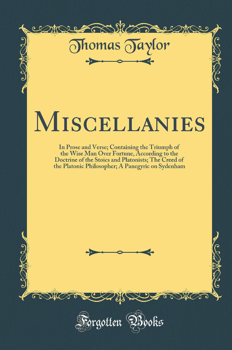 Miscellanies: In Prose and Verse; Containing the Triumph of the Wise Man Over Fortune, According to the Doctrine of the Stoics and Platonists; The Creed of the Platonic Philosopher; A Panegyric on Sydenham (Classic Reprint)